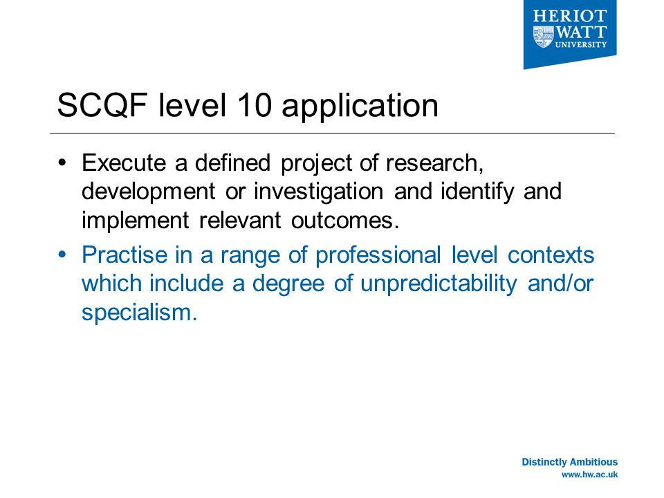 SCQF level 10 application  Execute a defined project of research, development or investigation and identify and implement relevant outcomes.