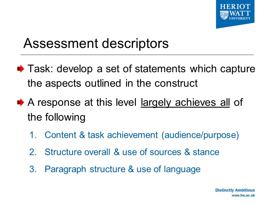 Assessment descriptors Task: develop a set of statements which capture the aspects outlined in the construct A response at this level largely achieves all of the following 1.Content & task achievement (audience/purpose) 2.Structure overall & use of sources & stance 3.Paragraph structure & use of language