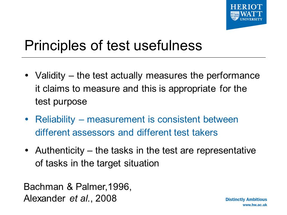 Principles of test usefulness  Validity – the test actually measures the performance it claims to measure and this is appropriate for the test purpose  Reliability – measurement is consistent between different assessors and different test takers  Authenticity – the tasks in the test are representative of tasks in the target situation Bachman & Palmer,1996, Alexander et al., 2008