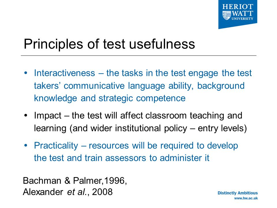 Principles of test usefulness  Interactiveness – the tasks in the test engage the test takers' communicative language ability, background knowledge and strategic competence  Impact – the test will affect classroom teaching and learning (and wider institutional policy – entry levels)  Practicality – resources will be required to develop the test and train assessors to administer it Bachman & Palmer,1996, Alexander et al., 2008
