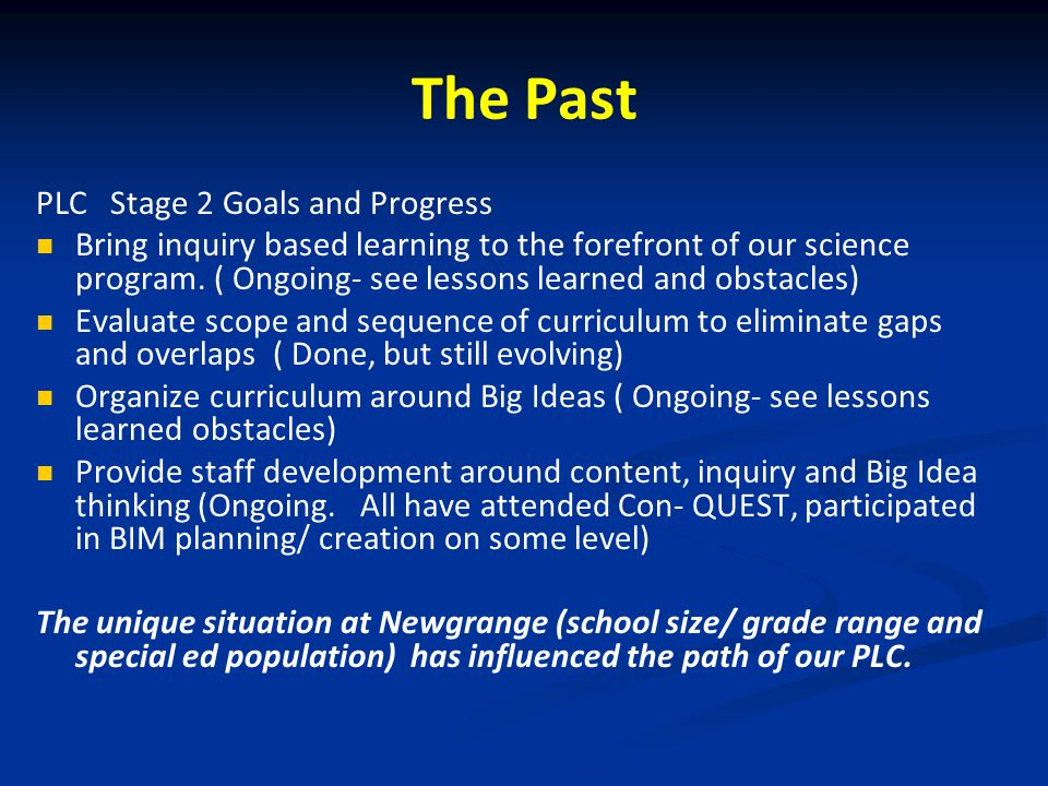 The Past PLC Stage 2 Goals and Progress Bring inquiry based learning to the forefront of our science program. ( Ongoing- see lessons learned and obsta