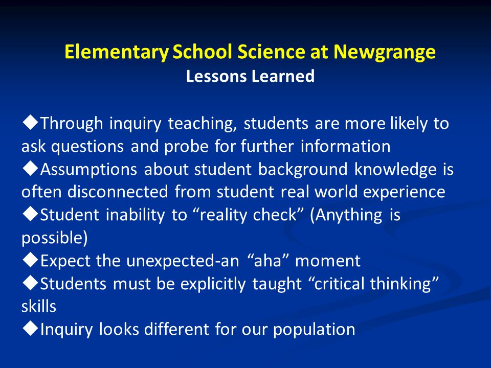 Elementary School Science at Newgrange Lessons Learned  Through inquiry teaching, students are more likely to ask questions and probe for further inf