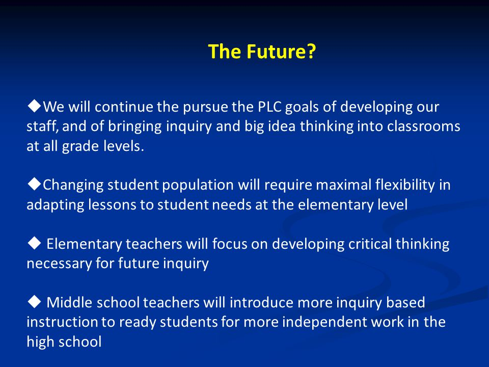 The Future?  We will continue the pursue the PLC goals of developing our staff, and of bringing inquiry and big idea thinking into classrooms at all
