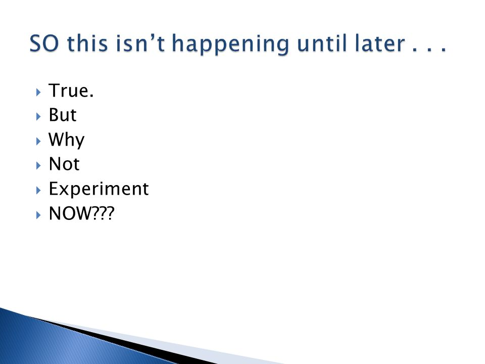  True.  But  Why  Not  Experiment  NOW