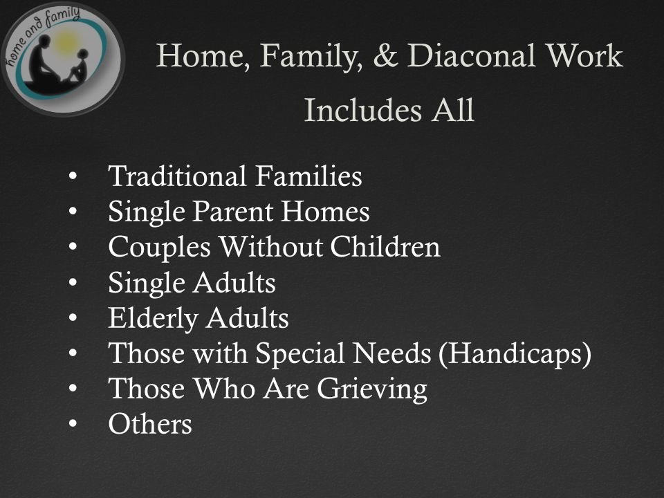 Home, Family, & Diaconal Work Includes All Traditional Families Single Parent Homes Couples Without Children Single Adults Elderly Adults Those with Special Needs (Handicaps) Those Who Are Grieving Others
