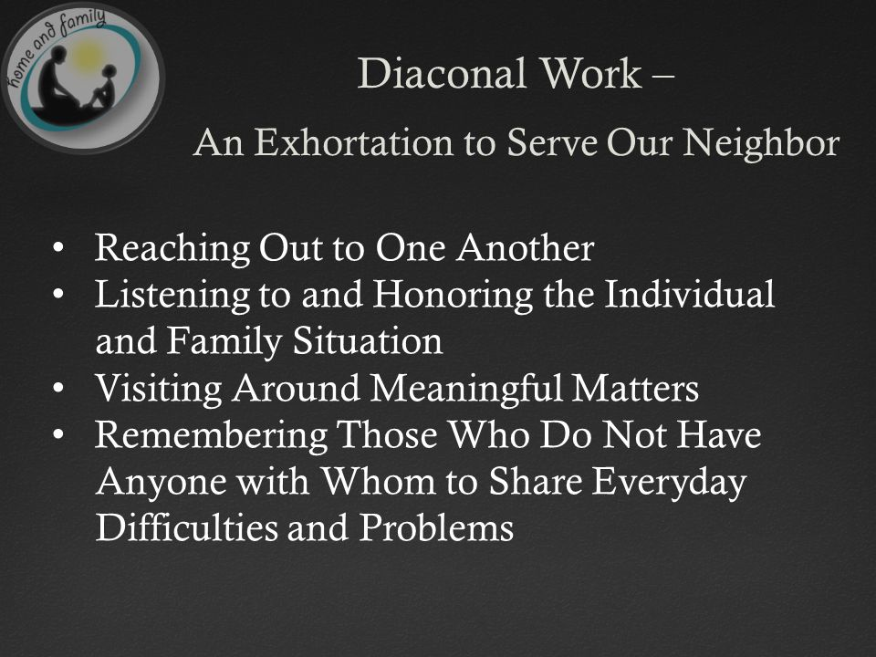 Diaconal Work – An Exhortation to Serve Our Neighbor Reaching Out to One Another Listening to and Honoring the Individual and Family Situation Visiting Around Meaningful Matters Remembering Those Who Do Not Have Anyone with Whom to Share Everyday Difficulties and Problems