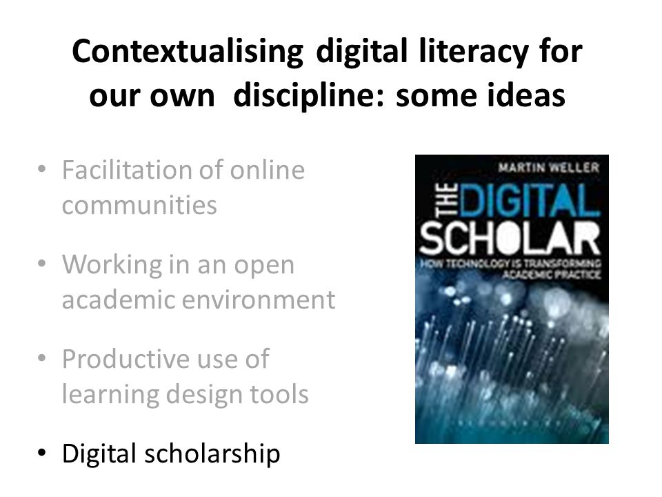 Contextualising digital literacy for our own discipline: some ideas Facilitation of online communities Working in an open academic environment Productive use of learning design tools Digital scholarship