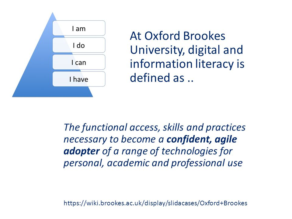 The functional access, skills and practices necessary to become a confident, agile adopter of a range of technologies for personal, academic and professional use https://wiki.brookes.ac.uk/display/slidacases/Oxford+Brookes At Oxford Brookes University, digital and information literacy is defined as..