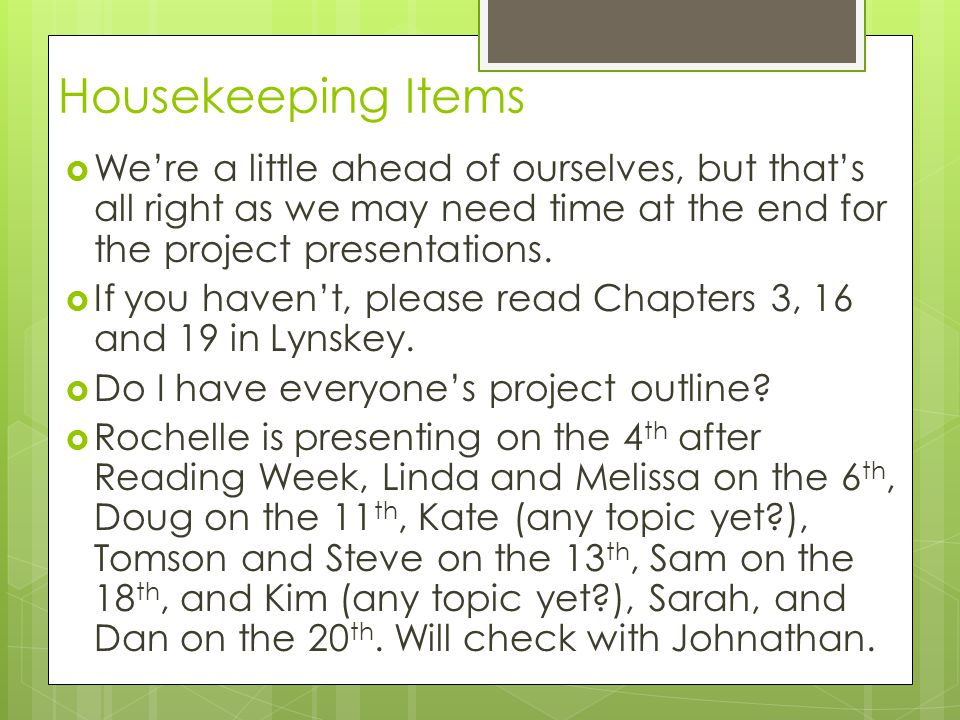 Housekeeping Items  We're a little ahead of ourselves, but that's all right as we may need time at the end for the project presentations.  If you ha
