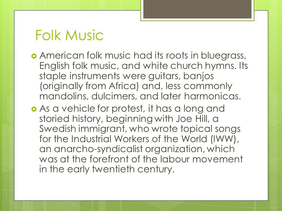 Folk Music  American folk music had its roots in bluegrass, English folk music, and white church hymns.