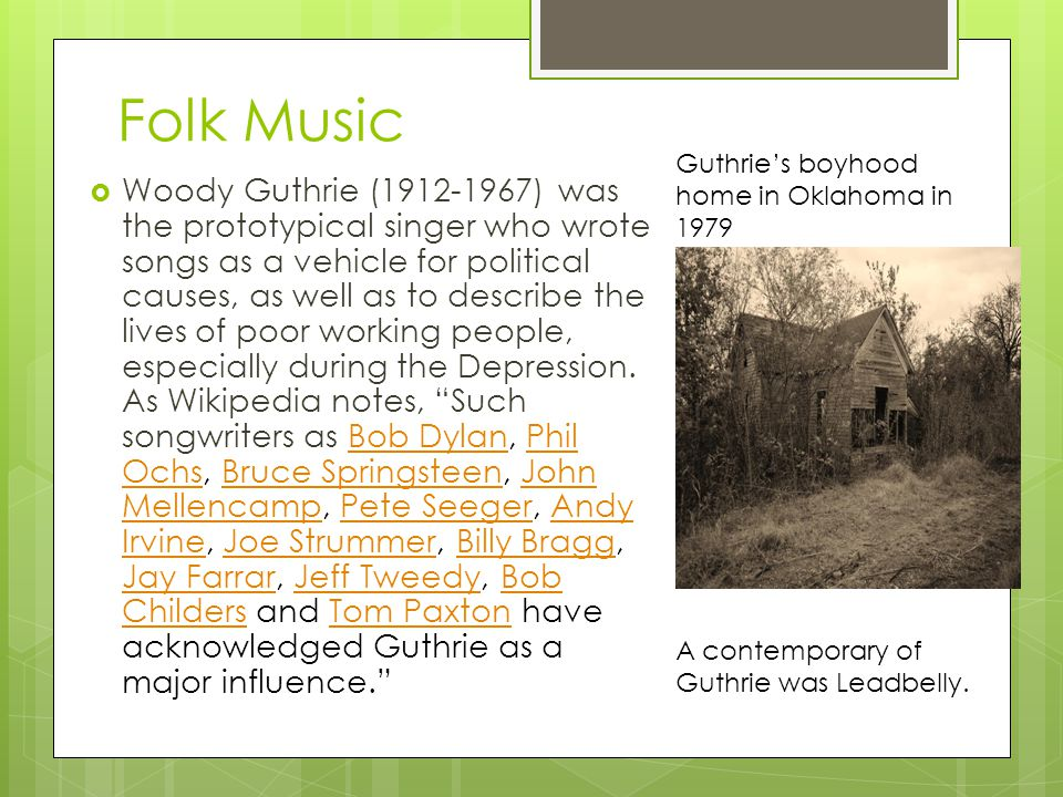 Folk Music  Woody Guthrie (1912-1967) was the prototypical singer who wrote songs as a vehicle for political causes, as well as to describe the lives of poor working people, especially during the Depression.