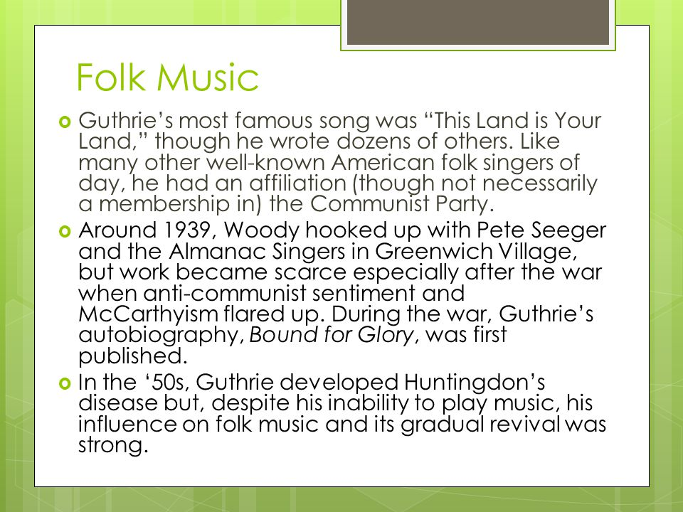 Folk Music  Guthrie's most famous song was This Land is Your Land, though he wrote dozens of others.