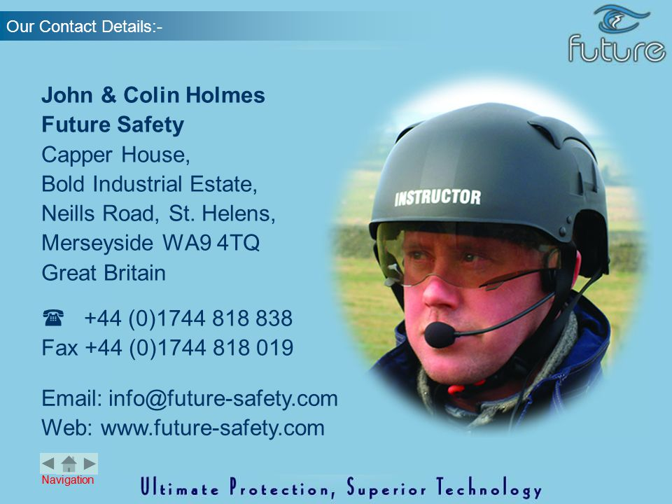 Navigation Our Contact Details:- Email:info@future-safety.com Web: www.future-safety.com John & Colin Holmes Future Safety Capper House, Bold Industri