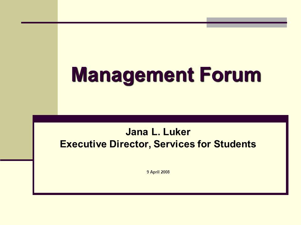 Management Forum Jana L. Luker Executive Director, Services for Students 9 April 2008