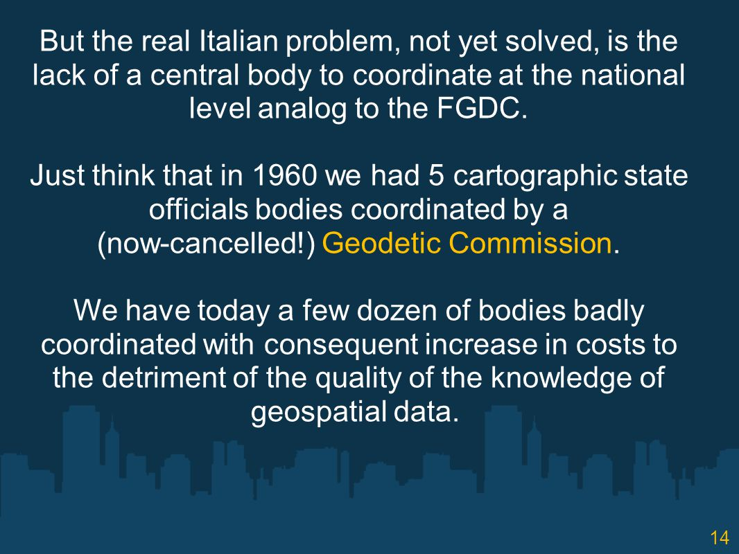 But the real Italian problem, not yet solved, is the lack of a central body to coordinate at the national level analog to the FGDC.