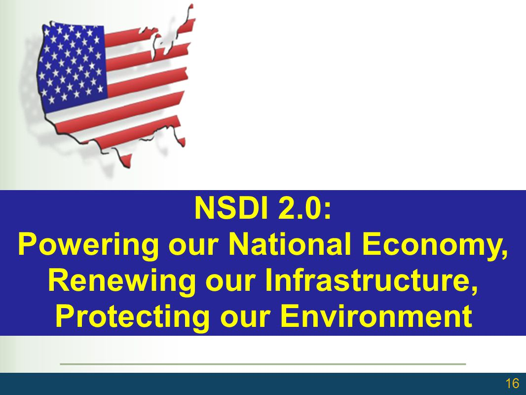 16 NSDI 2.0: Powering our National Economy, Renewing our Infrastructure, Protecting our Environment