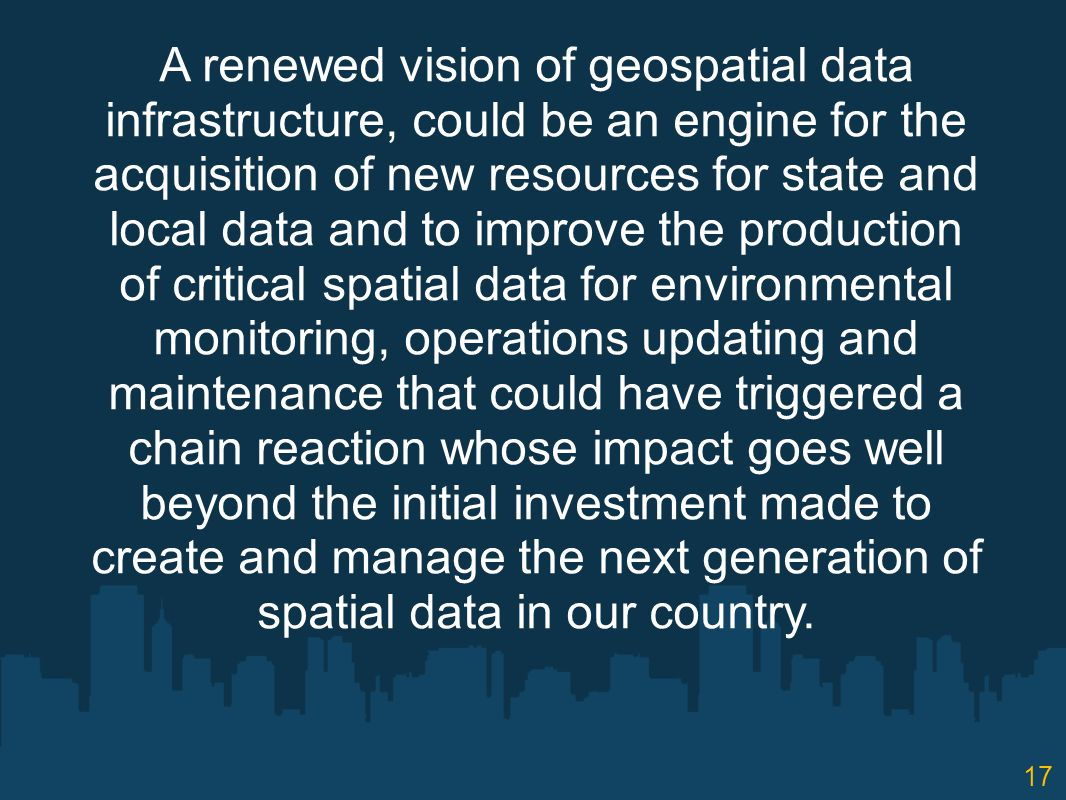 A renewed vision of geospatial data infrastructure, could be an engine for the acquisition of new resources for state and local data and to improve the production of critical spatial data for environmental monitoring, operations updating and maintenance that could have triggered a chain reaction whose impact goes well beyond the initial investment made to create and manage the next generation of spatial data in our country.