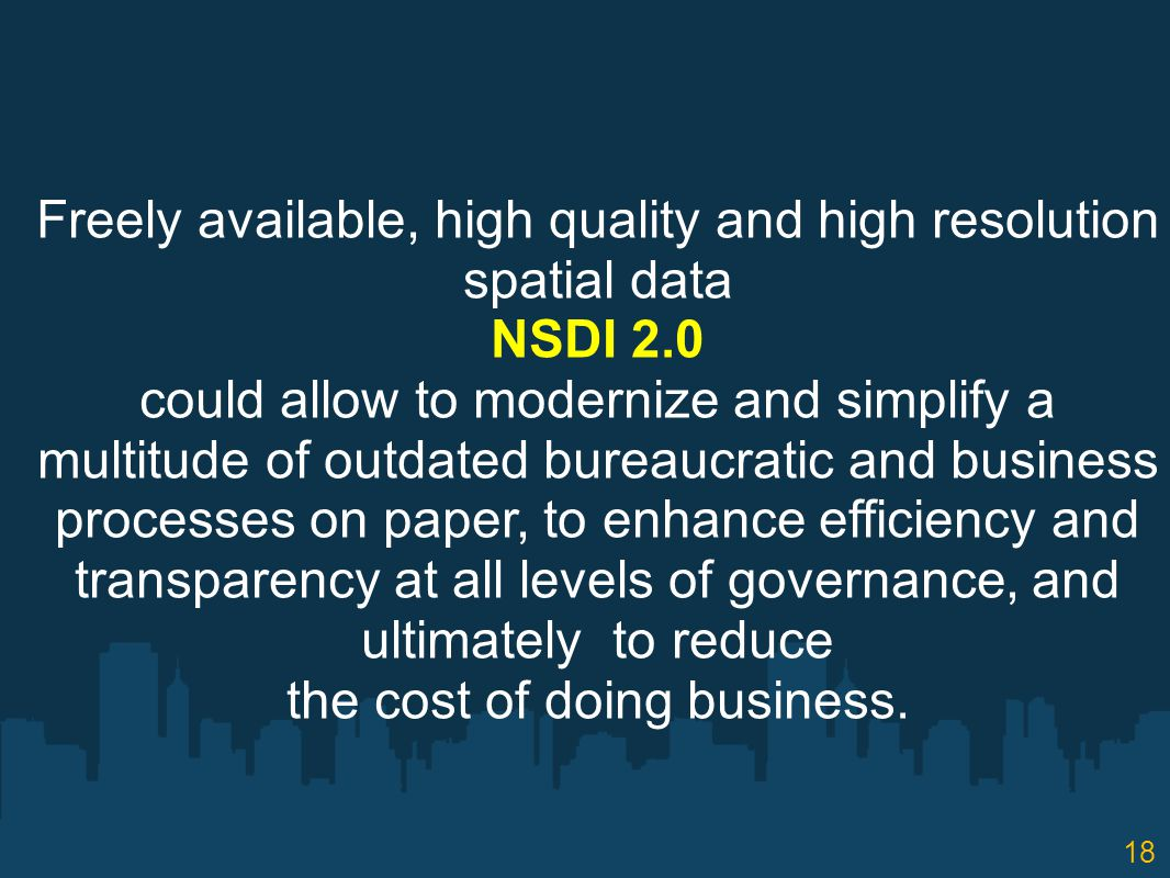 18 Freely available, high quality and high resolution spatial data NSDI 2.0 could allow to modernize and simplify a multitude of outdated bureaucratic and business processes on paper, to enhance efficiency and transparency at all levels of governance, and ultimately to reduce the cost of doing business.