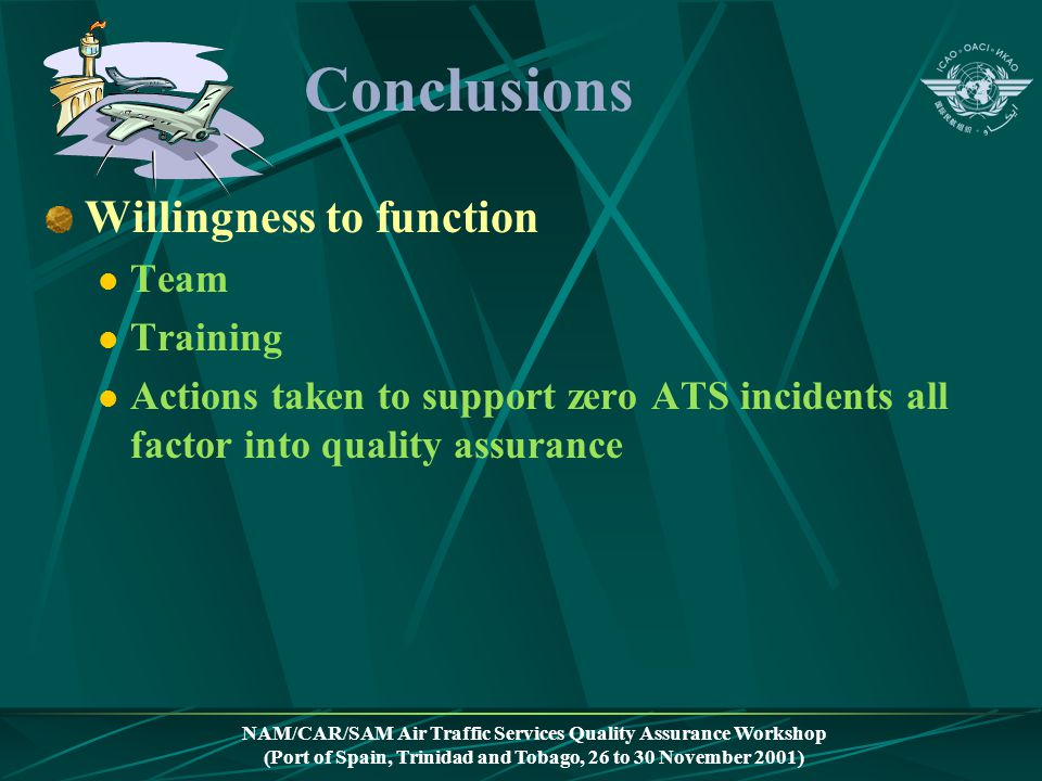 NAM/CAR/SAM Air Traffic Services Quality Assurance Workshop (Port of Spain, Trinidad and Tobago, 26 to 30 November 2001) Conclusions Willingness to fu