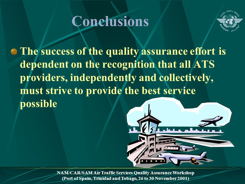 NAM/CAR/SAM Air Traffic Services Quality Assurance Workshop (Port of Spain, Trinidad and Tobago, 26 to 30 November 2001) Conclusions The success of th