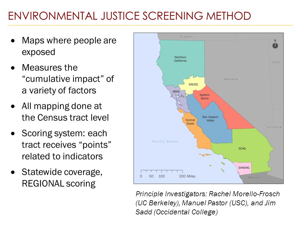 ENVIRONMENTAL JUSTICE SCREENING METHOD  Maps where people are exposed  Measures the cumulative impact of a variety of factors  All mapping done at the Census tract level  Scoring system: each tract receives points related to indicators  Statewide coverage, REGIONAL scoring Principle Investigators: Rachel Morello-Frosch (UC Berkeley), Manuel Pastor (USC), and Jim Sadd (Occidental College)
