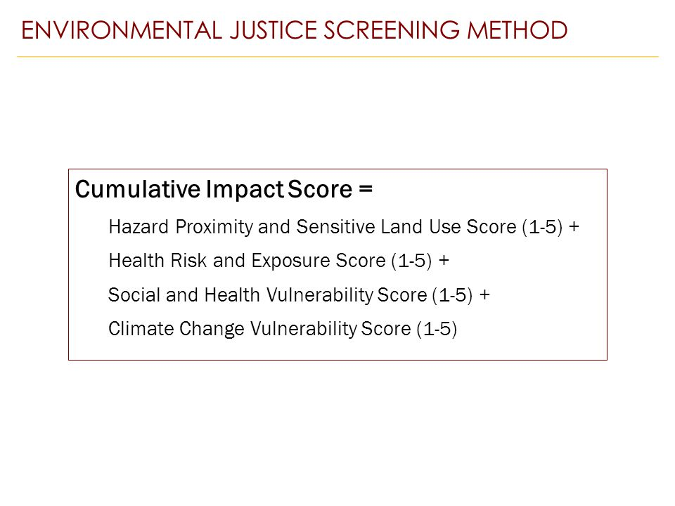 Cumulative Impact Score = Hazard Proximity and Sensitive Land Use Score (1-5) + Health Risk and Exposure Score (1-5) + Social and Health Vulnerability Score (1-5) + Climate Change Vulnerability Score (1-5) ENVIRONMENTAL JUSTICE SCREENING METHOD