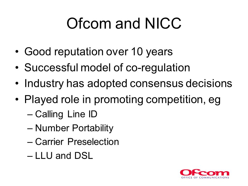 Ofcom and NICC Good reputation over 10 years Successful model of co-regulation Industry has adopted consensus decisions Played role in promoting competition, eg –Calling Line ID –Number Portability –Carrier Preselection –LLU and DSL