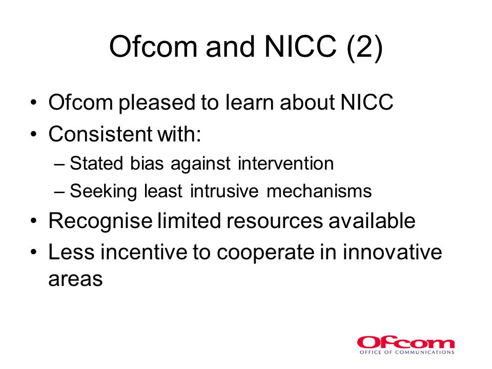 Ofcom and NICC (2) Ofcom pleased to learn about NICC Consistent with: –Stated bias against intervention –Seeking least intrusive mechanisms Recognise limited resources available Less incentive to cooperate in innovative areas