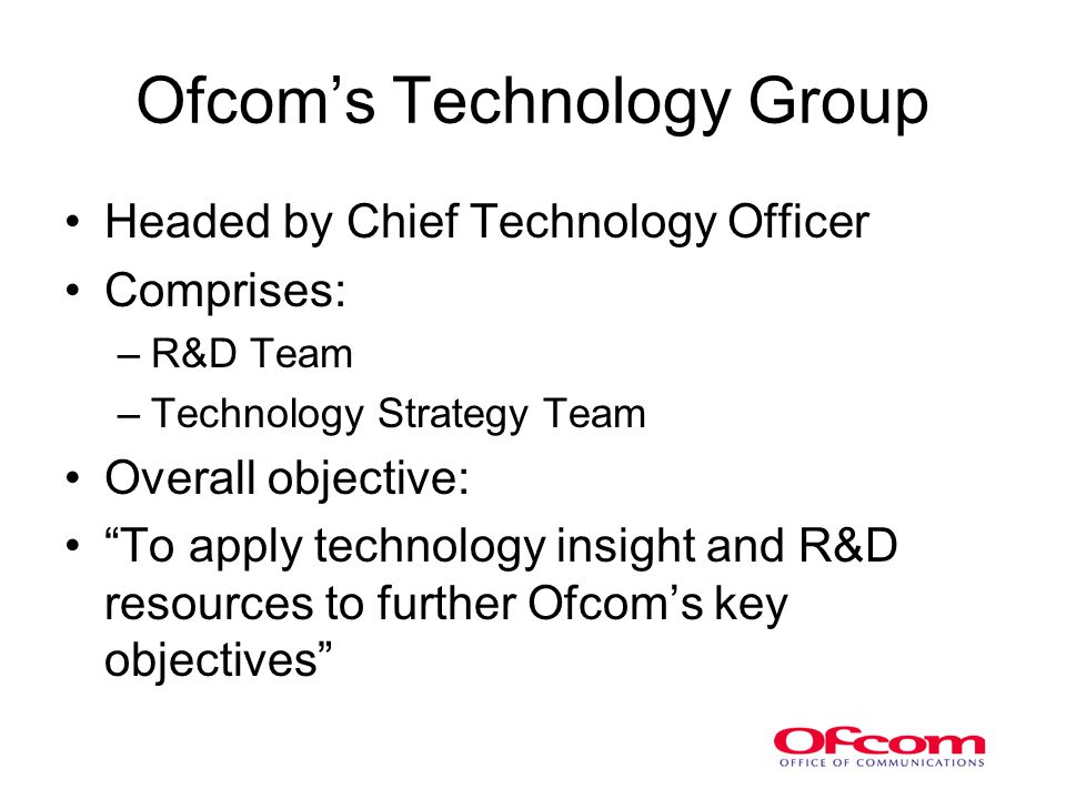 Ofcom's Technology Group Headed by Chief Technology Officer Comprises: –R&D Team –Technology Strategy Team Overall objective: To apply technology insight and R&D resources to further Ofcom's key objectives