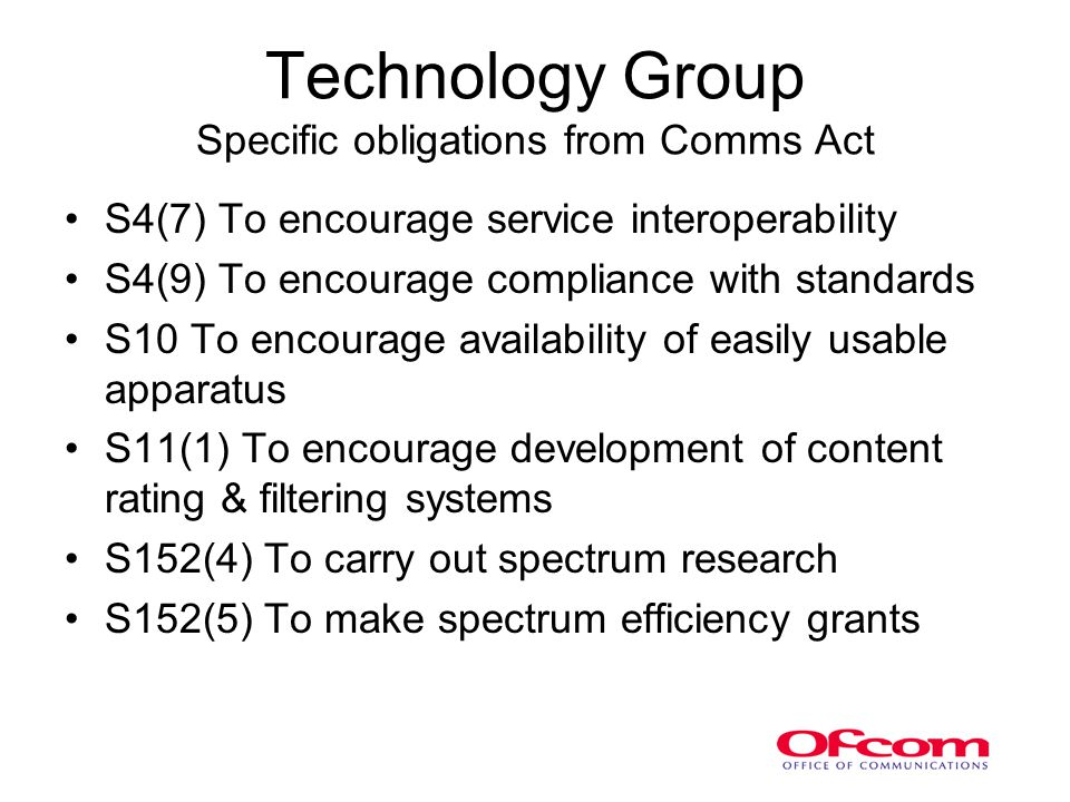 Technology Group Specific obligations from Comms Act S4(7) To encourage service interoperability S4(9) To encourage compliance with standards S10 To encourage availability of easily usable apparatus S11(1) To encourage development of content rating & filtering systems S152(4) To carry out spectrum research S152(5) To make spectrum efficiency grants