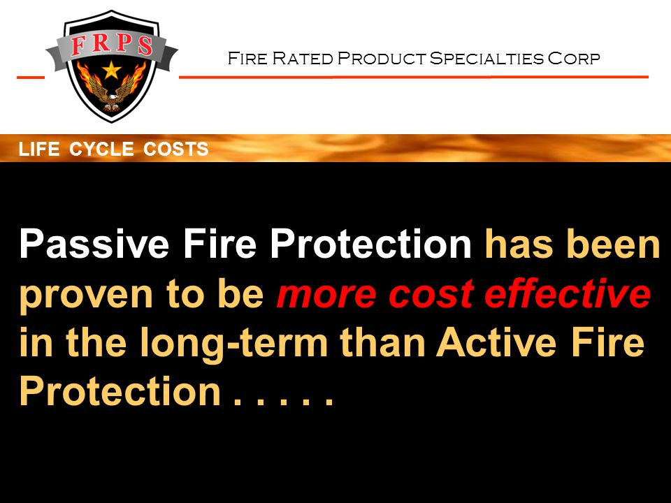 Fire Rated Product Specialties Corp LIFE CYCLE COSTS Passive Fire Protection has been proven to be more cost effective in the long-term than Active Fire Protection.....