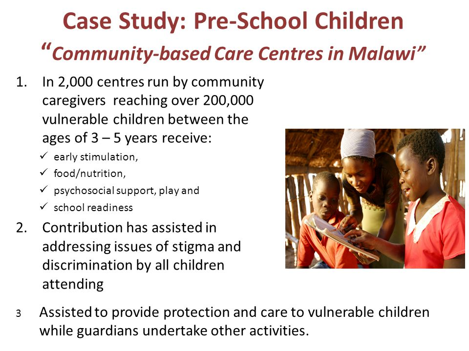 Case Study: Pre-School Children Community-based Care Centres in Malawi 1.In 2,000 centres run by community caregivers reaching over 200,000 vulnerable children between the ages of 3 – 5 years receive: early stimulation, food/nutrition, psychosocial support, play and school readiness 2.Contribution has assisted in addressing issues of stigma and discrimination by all children attending 3 Assisted to provide protection and care to vulnerable children while guardians undertake other activities.