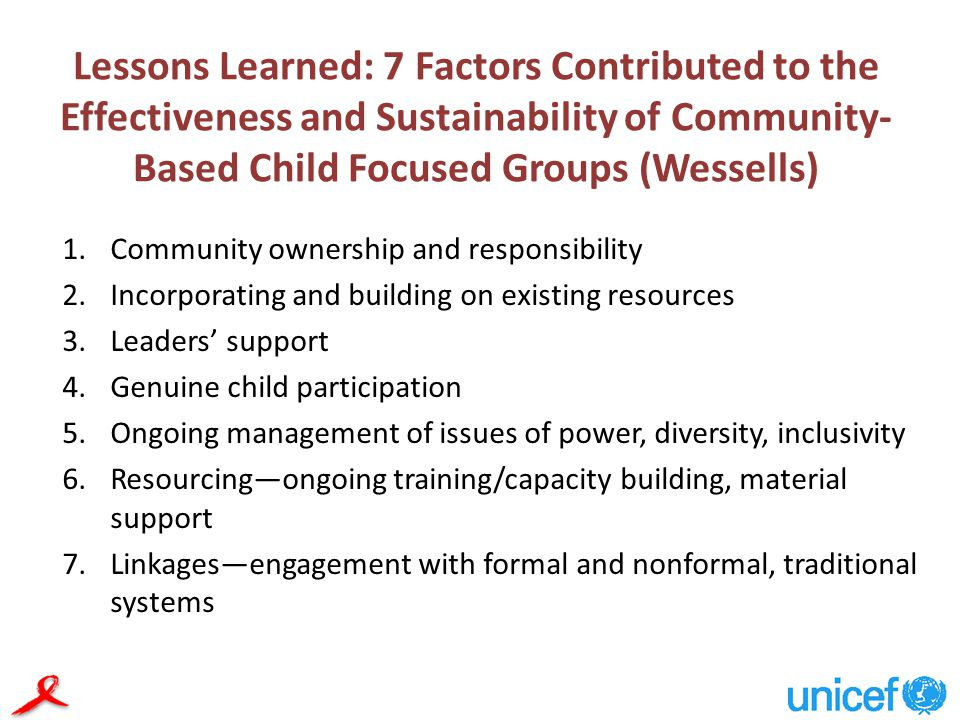 Lessons Learned: 7 Factors Contributed to the Effectiveness and Sustainability of Community- Based Child Focused Groups (Wessells) 1.Community ownership and responsibility 2.Incorporating and building on existing resources 3.Leaders' support 4.Genuine child participation 5.Ongoing management of issues of power, diversity, inclusivity 6.Resourcing—ongoing training/capacity building, material support 7.Linkages—engagement with formal and nonformal, traditional systems