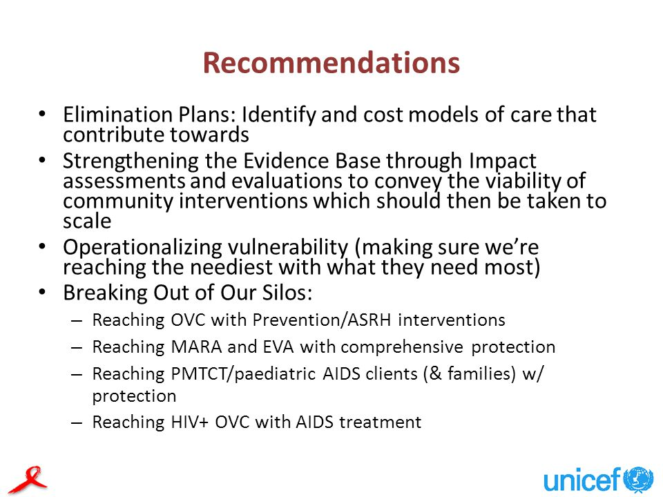 Recommendations Elimination Plans: Identify and cost models of care that contribute towards Strengthening the Evidence Base through Impact assessments and evaluations to convey the viability of community interventions which should then be taken to scale Operationalizing vulnerability (making sure we're reaching the neediest with what they need most) Breaking Out of Our Silos: – Reaching OVC with Prevention/ASRH interventions – Reaching MARA and EVA with comprehensive protection – Reaching PMTCT/paediatric AIDS clients (& families) w/ protection – Reaching HIV+ OVC with AIDS treatment