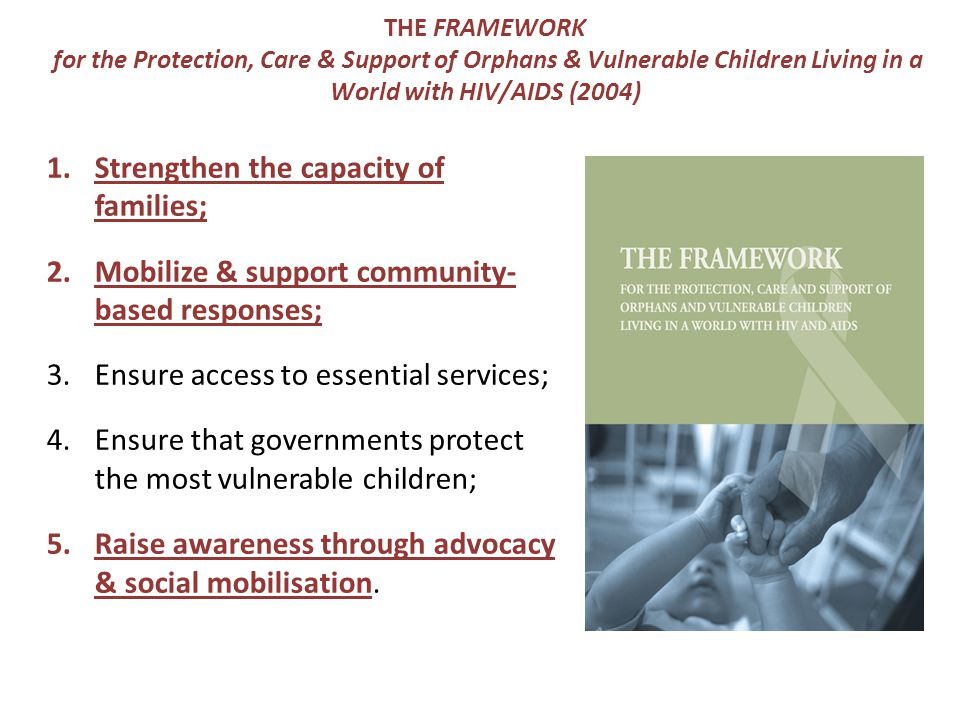 THE FRAMEWORK for the Protection, Care & Support of Orphans & Vulnerable Children Living in a World with HIV/AIDS (2004) 1.Strengthen the capacity of families; 2.Mobilize & support community- based responses; 3.Ensure access to essential services; 4.Ensure that governments protect the most vulnerable children; 5.Raise awareness through advocacy & social mobilisation.