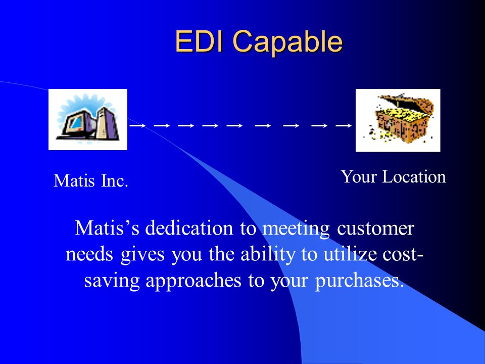 EDI Capable Matis's dedication to meeting customer needs gives you the ability to utilize cost- saving approaches to your purchases.