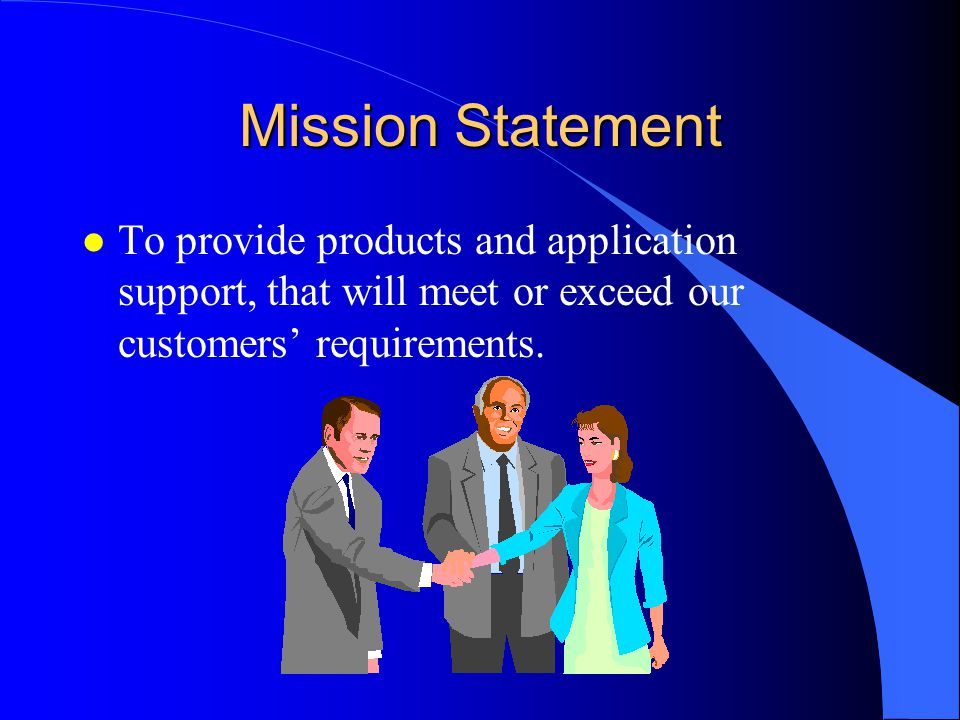 Mission Statement l To provide products and application support, that will meet or exceed our customers' requirements.