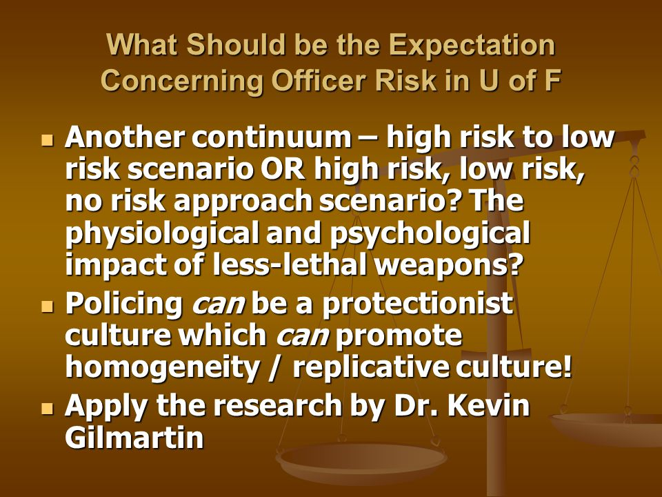 What Should be the Expectation Concerning Officer Risk in U of F Another continuum – high risk to low risk scenario OR high risk, low risk, no risk approach scenario.