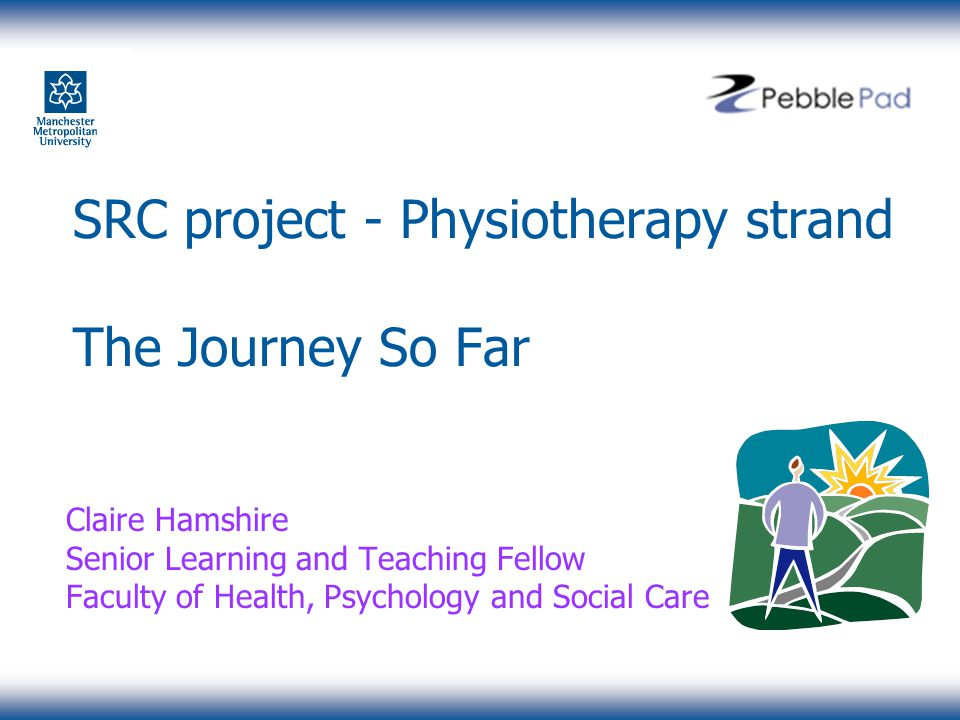 SRC project - Physiotherapy strand The Journey So Far Claire Hamshire Senior Learning and Teaching Fellow Faculty of Health, Psychology and Social Care