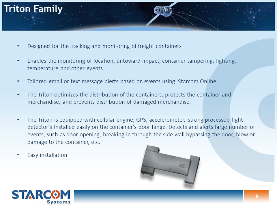 9 Designed for the tracking and monitoring of freight containers Enables the monitoring of location, untoward impact, container tampering, lighting, temperature and other events Tailored email or text message alerts based on events using Starcom Online The Triton optimizes the distribution of the containers, protects the container and merchandise, and prevents distribution of damaged merchandise.