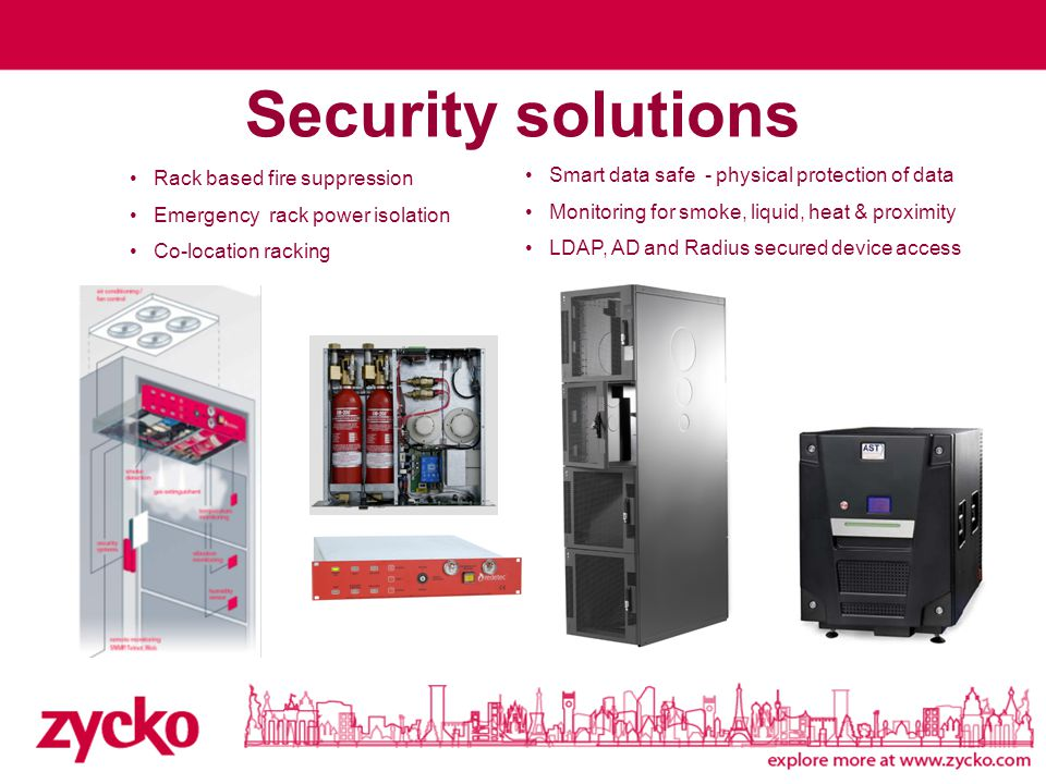 Security solutions Rack based fire suppression Emergency rack power isolation Co-location racking Smart data safe - physical protection of data Monitoring for smoke, liquid, heat & proximity LDAP, AD and Radius secured device access