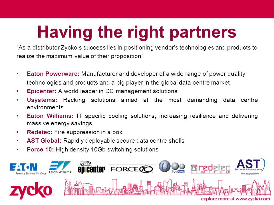 Having the right partners As a distributor Zycko's success lies in positioning vendor's technologies and products to realize the maximum value of their proposition Eaton Powerware: Manufacturer and developer of a wide range of power quality technologies and products and a big player in the global data centre market Epicenter: A world leader in DC management solutions Usystems: Racking solutions aimed at the most demanding data centre environments Eaton Williams: IT specific cooling solutions; increasing resilience and delivering massive energy savings Redetec: Fire suppression in a box AST Global: Rapidly deployable secure data centre shells Force 10: High density 10Gb switching solutions
