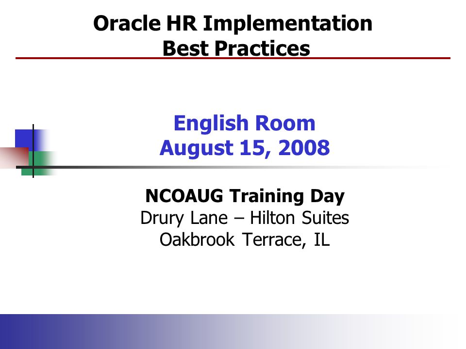 Oracle HR Implementation Best Practices English Room August 15, 2008 NCOAUG Training Day Drury Lane – Hilton Suites Oakbrook Terrace, IL
