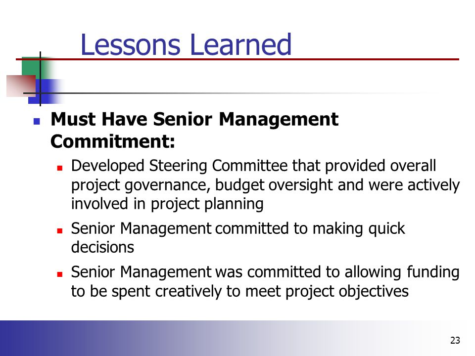 23 Lessons Learned Must Have Senior Management Commitment: Developed Steering Committee that provided overall project governance, budget oversight and were actively involved in project planning Senior Management committed to making quick decisions Senior Management was committed to allowing funding to be spent creatively to meet project objectives