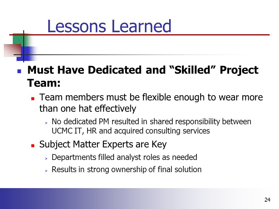 24 Lessons Learned Must Have Dedicated and Skilled Project Team: Team members must be flexible enough to wear more than one hat effectively  No dedicated PM resulted in shared responsibility between UCMC IT, HR and acquired consulting services Subject Matter Experts are Key  Departments filled analyst roles as needed  Results in strong ownership of final solution