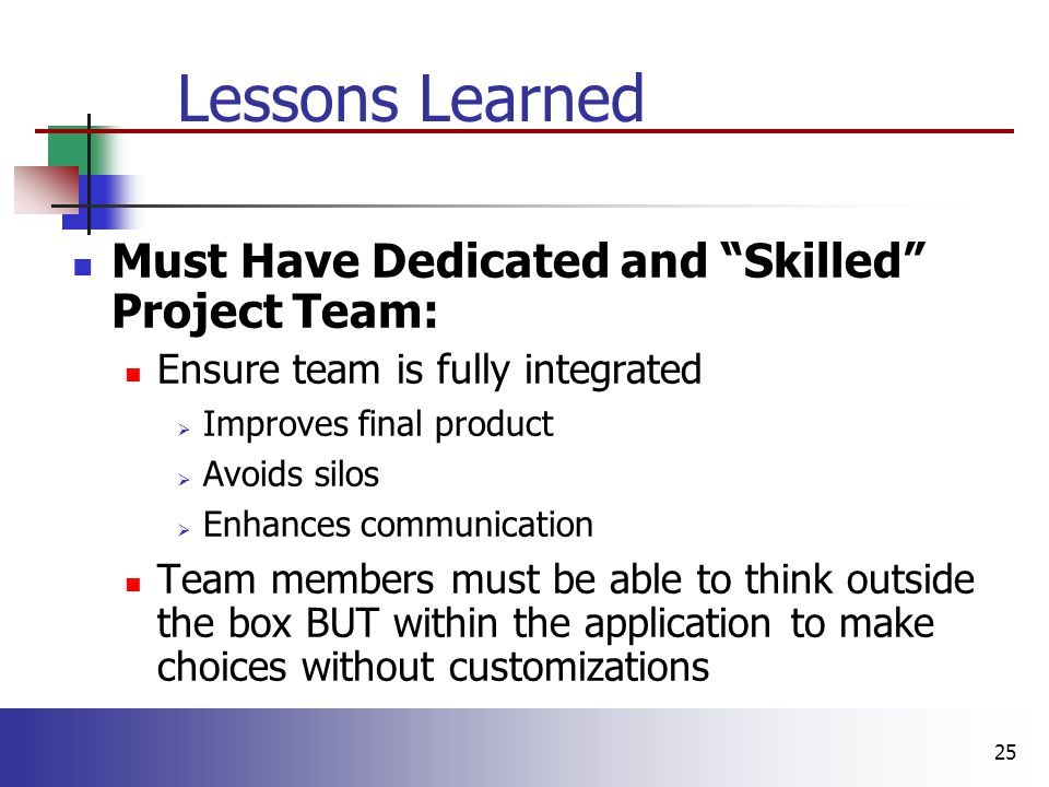 25 Lessons Learned Must Have Dedicated and Skilled Project Team: Ensure team is fully integrated  Improves final product  Avoids silos  Enhances communication Team members must be able to think outside the box BUT within the application to make choices without customizations