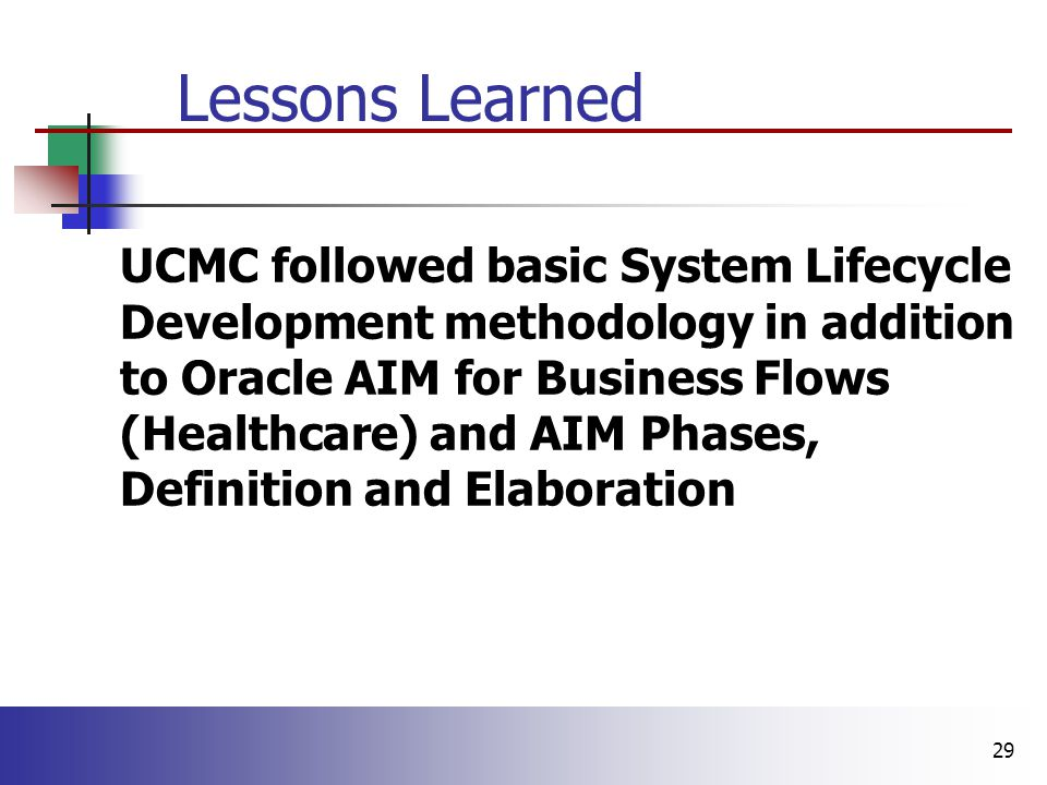 29 Lessons Learned n UCMC followed basic System Lifecycle Development methodology in addition to Oracle AIM for Business Flows (Healthcare) and AIM Phases, Definition and Elaboration