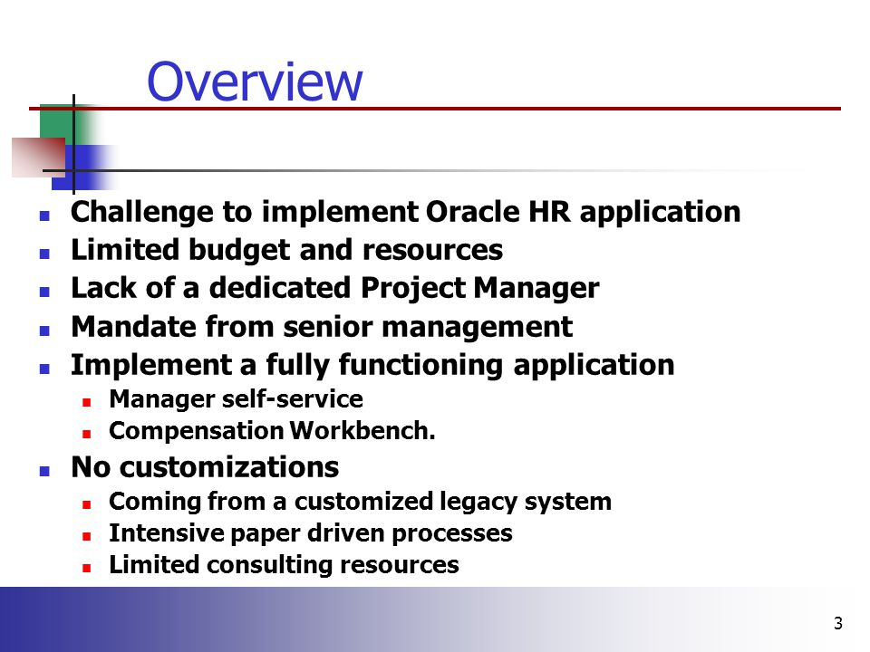 3 Challenge to implement Oracle HR application Limited budget and resources Lack of a dedicated Project Manager Mandate from senior management Implement a fully functioning application Manager self-service Compensation Workbench.