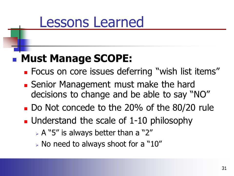31 Lessons Learned Must Manage SCOPE: Focus on core issues deferring wish list items Senior Management must make the hard decisions to change and be able to say NO Do Not concede to the 20% of the 80/20 rule Understand the scale of 1-10 philosophy  A 5 is always better than a 2  No need to always shoot for a 10