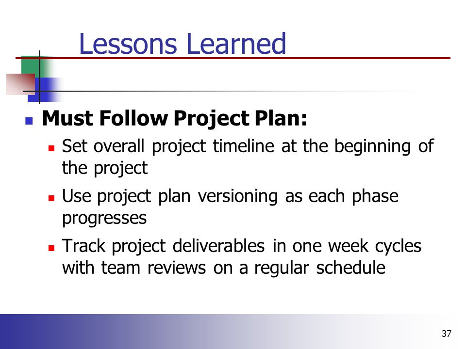 37 Lessons Learned Must Follow Project Plan: Set overall project timeline at the beginning of the project Use project plan versioning as each phase progresses Track project deliverables in one week cycles with team reviews on a regular schedule